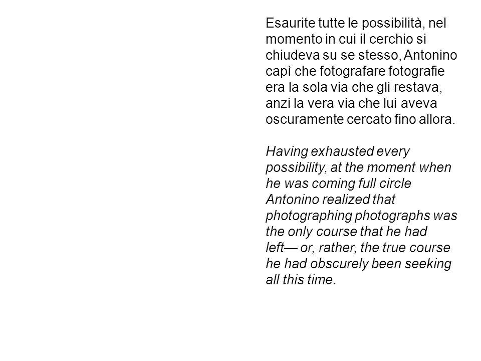 Esaurite tutte le possibilità, nel momento in cui il cerchio si chiudeva su se stesso, Antonino capì che fotografare fotografie era la sola via che gli restava, anzi la vera via che lui aveva oscuramente cercato fino allora.