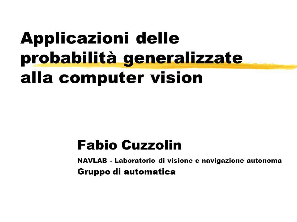 Applicazioni delle probabilità generalizzate alla computer vision Fabio Cuzzolin NAVLAB - Laboratorio di visione e navigazione autonoma Gruppo di automatica