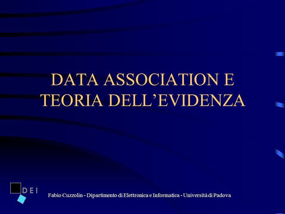 Fabio Cuzzolin - Dipartimento di Elettronica e Informatica - Università di Padova DATA ASSOCIATION E TEORIA DELLEVIDENZA