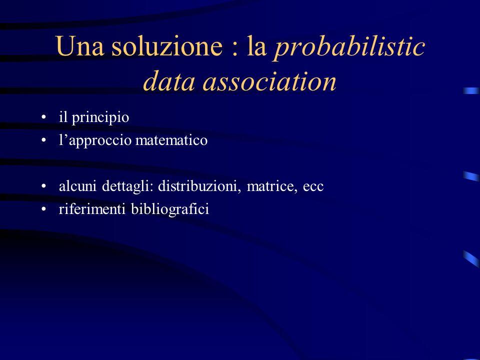 Una soluzione : la probabilistic data association il principio lapproccio matematico alcuni dettagli: distribuzioni, matrice, ecc riferimenti bibliografici