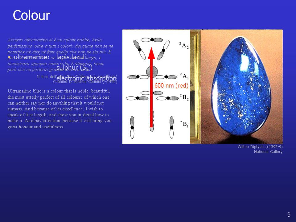 9 Colour Wilton Diptych (c1395-9) National Gallery ultramarine:lapis lazuli sulphur (S 3 - ) Azzurro oltramarino si è un colore nobile, bello, perfettissimo oltre a tutti i colori; del quale non se ne potrebbe né dire né fare quello che non ne sia più.