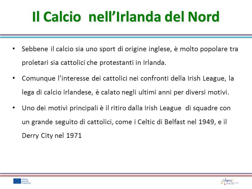 Il Calcio nellIrlanda del Nord Sebbene il calcio sia uno sport di origine inglese, è molto popolare tra proletari sia cattolici che protestanti in Irlanda.