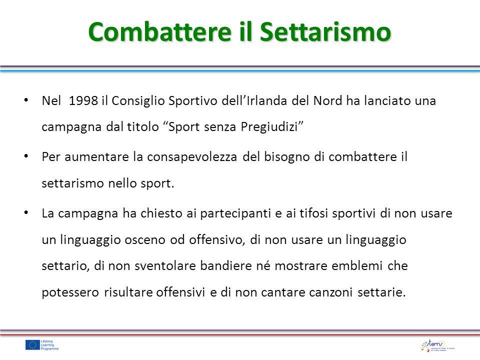 Combattere il Settarismo Nel 1998 il Consiglio Sportivo dellIrlanda del Nord ha lanciato una campagna dal titolo Sport senza Pregiudizi Per aumentare la consapevolezza del bisogno di combattere il settarismo nello sport.