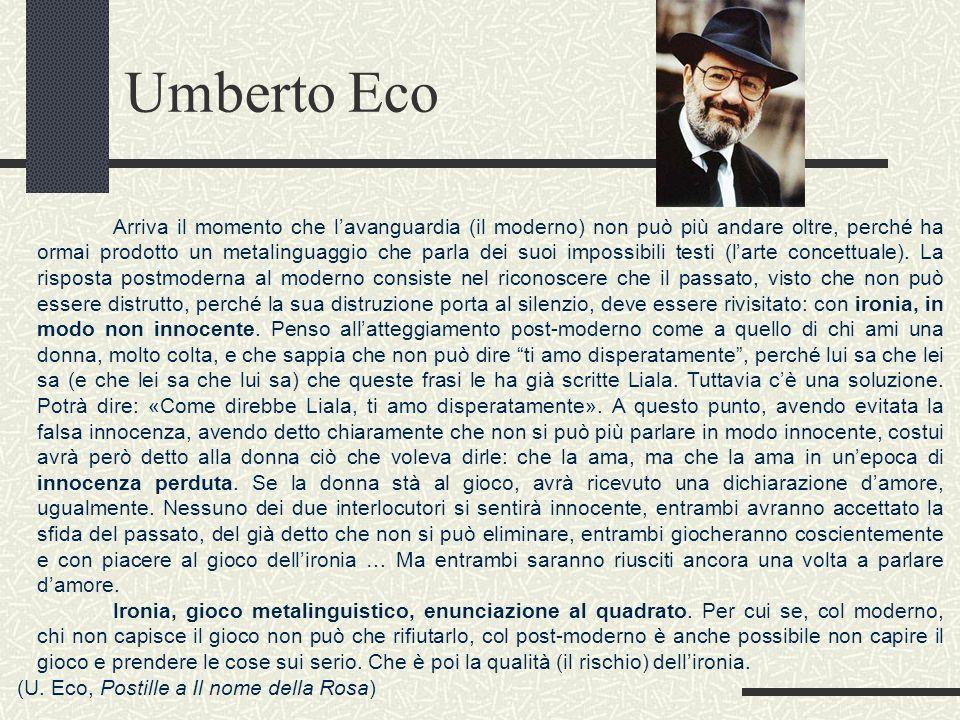 Umberto Eco Arriva il momento che lavanguardia (il moderno) non può più andare oltre, perché ha ormai prodotto un metalinguaggio che parla dei suoi impossibili testi (larte concettuale).