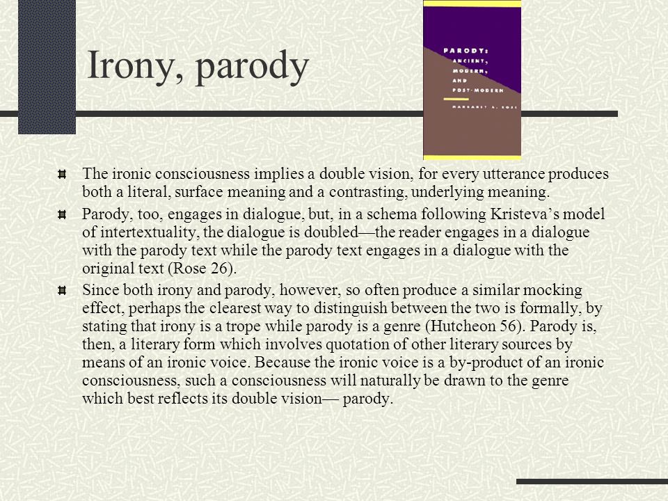 Irony, parody The ironic consciousness implies a double vision, for every utterance produces both a literal, surface meaning and a contrasting, underl