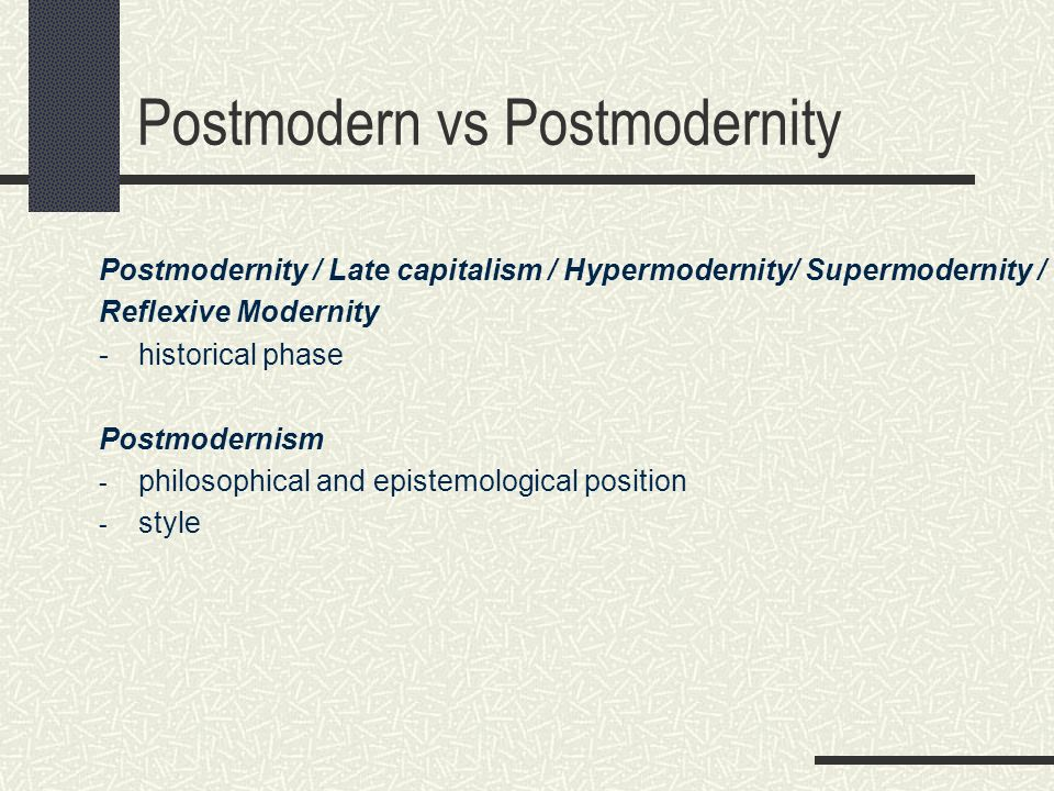 Postmodern vs Postmodernity Postmodernity / Late capitalism / Hypermodernity/ Supermodernity / Reflexive Modernity - historical phase Postmodernism - philosophical and epistemological position - style