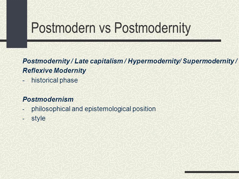 Postmodern vs Postmodernity Postmodernity / Late capitalism / Hypermodernity/ Supermodernity / Reflexive Modernity - historical phase Postmodernism -