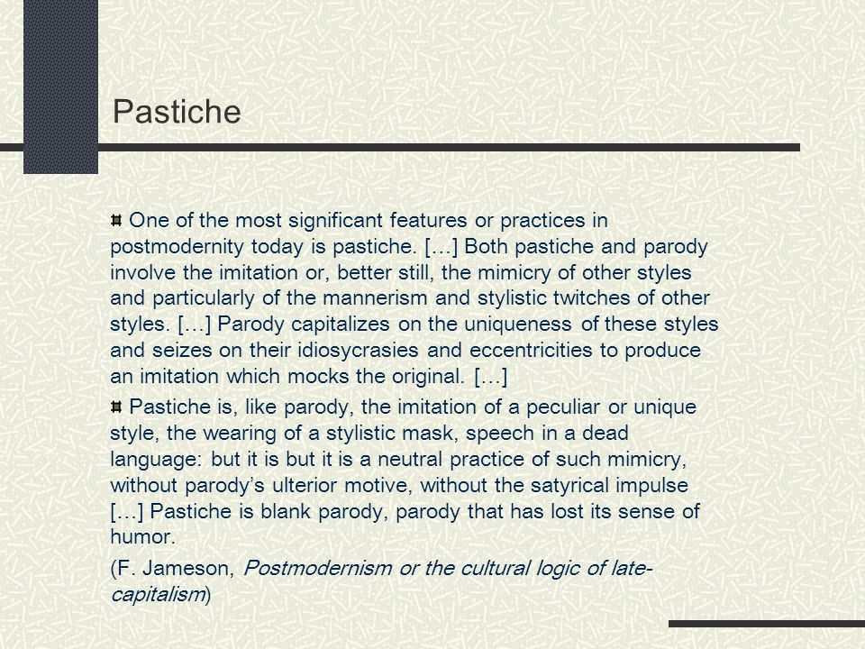 Pastiche One of the most significant features or practices in postmodernity today is pastiche.