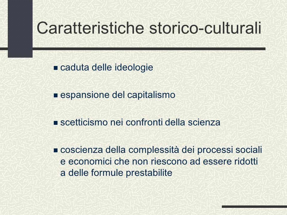 Caratteristiche storico-culturali caduta delle ideologie espansione del capitalismo scetticismo nei confronti della scienza coscienza della complessità dei processi sociali e economici che non riescono ad essere ridotti a delle formule prestabilite