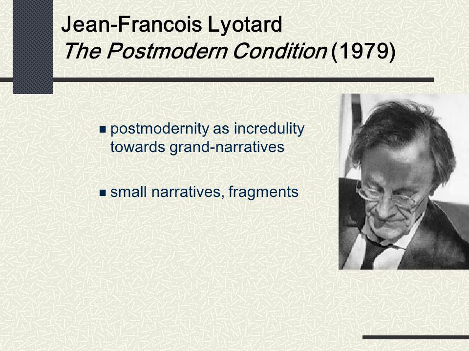 Jean-Francois Lyotard The Postmodern Condition (1979) postmodernity as incredulity towards grand-narratives small narratives, fragments