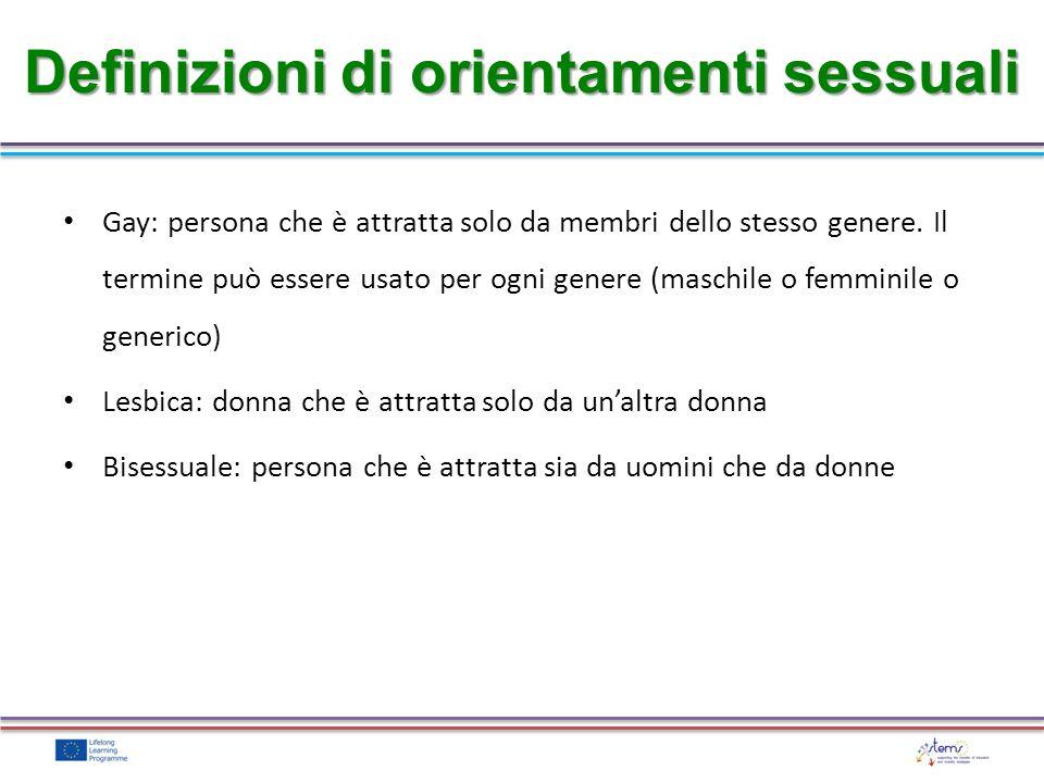 Gay: persona che è attratta solo da membri dello stesso genere. Il termine può essere usato per ogni genere (maschile o femminile o generico) Lesbica: