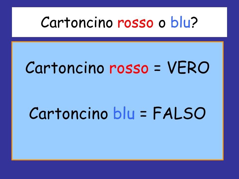 Cartoncino rosso o blu? Cartoncino rosso = VERO Cartoncino blu = FALSO