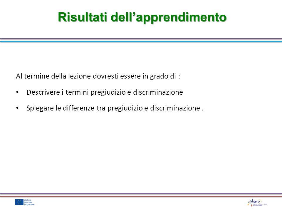Risultati dellapprendimento Al termine della lezione dovresti essere in grado di : Descrivere i termini pregiudizio e discriminazione Spiegare le diff