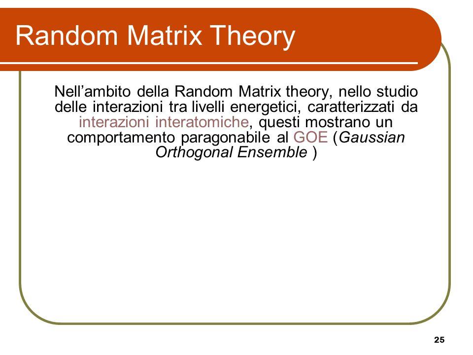 25 Random Matrix Theory Nellambito della Random Matrix theory, nello studio delle interazioni tra livelli energetici, caratterizzati da interazioni in