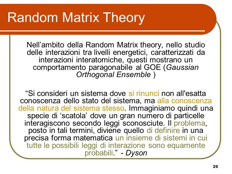 26 Random Matrix Theory Nellambito della Random Matrix theory, nello studio delle interazioni tra livelli energetici, caratterizzati da interazioni in