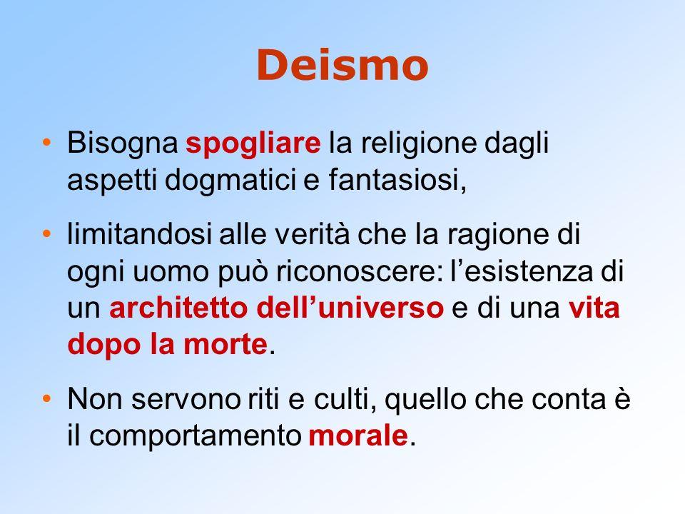 Deismo Bisogna spogliare la religione dagli aspetti dogmatici e fantasiosi, limitandosi alle verità che la ragione di ogni uomo può riconoscere: lesistenza di un architetto delluniverso e di una vita dopo la morte.