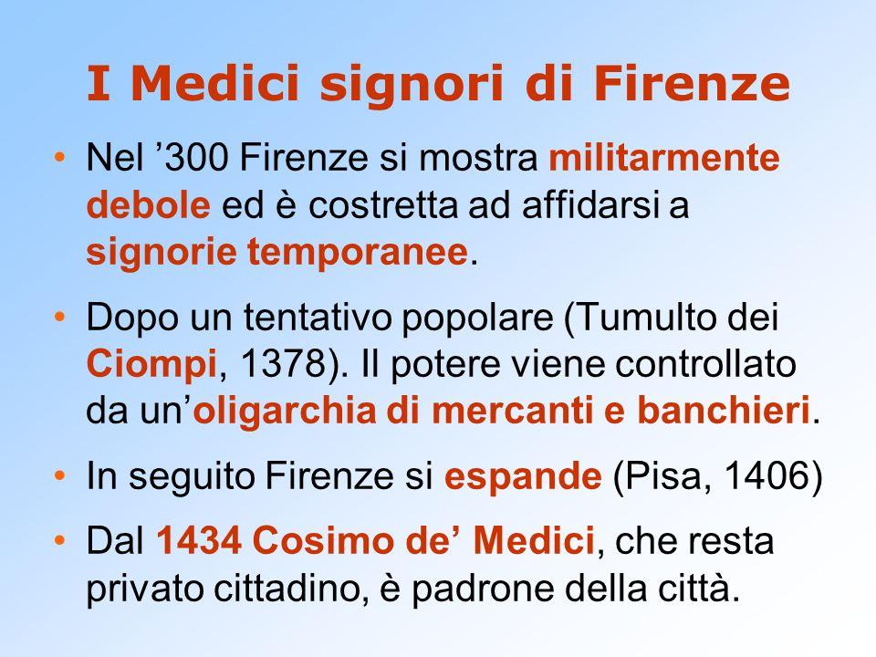 I Medici signori di Firenze Nel 300 Firenze si mostra militarmente debole ed è costretta ad affidarsi a signorie temporanee. Dopo un tentativo popolar
