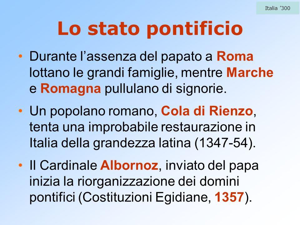 Lo stato pontificio Durante lassenza del papato a Roma lottano le grandi famiglie, mentre Marche e Romagna pullulano di signorie. Un popolano romano,