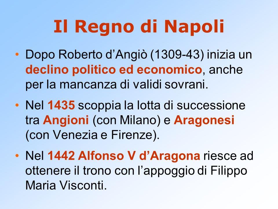 Il Regno di Napoli Dopo Roberto dAngiò (1309-43) inizia un declino politico ed economico, anche per la mancanza di validi sovrani. Nel 1435 scoppia la