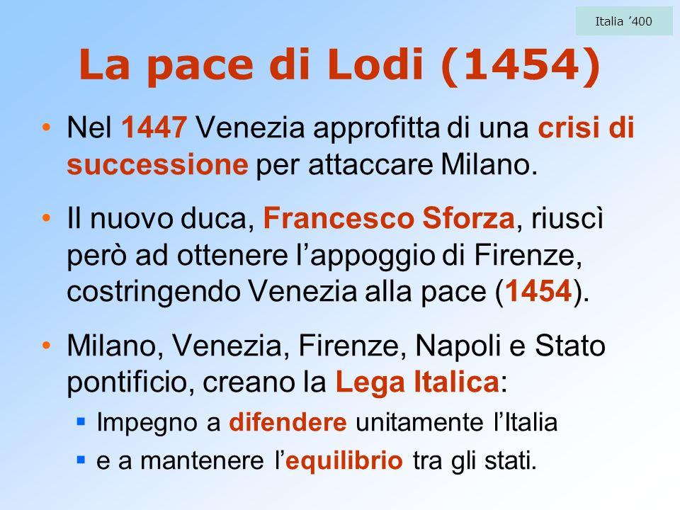 La pace di Lodi (1454) Nel 1447 Venezia approfitta di una crisi di successione per attaccare Milano. Il nuovo duca, Francesco Sforza, riuscì però ad o