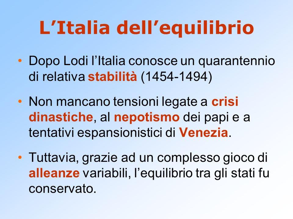 LItalia dellequilibrio Dopo Lodi lItalia conosce un quarantennio di relativa stabilità (1454-1494) Non mancano tensioni legate a crisi dinastiche, al