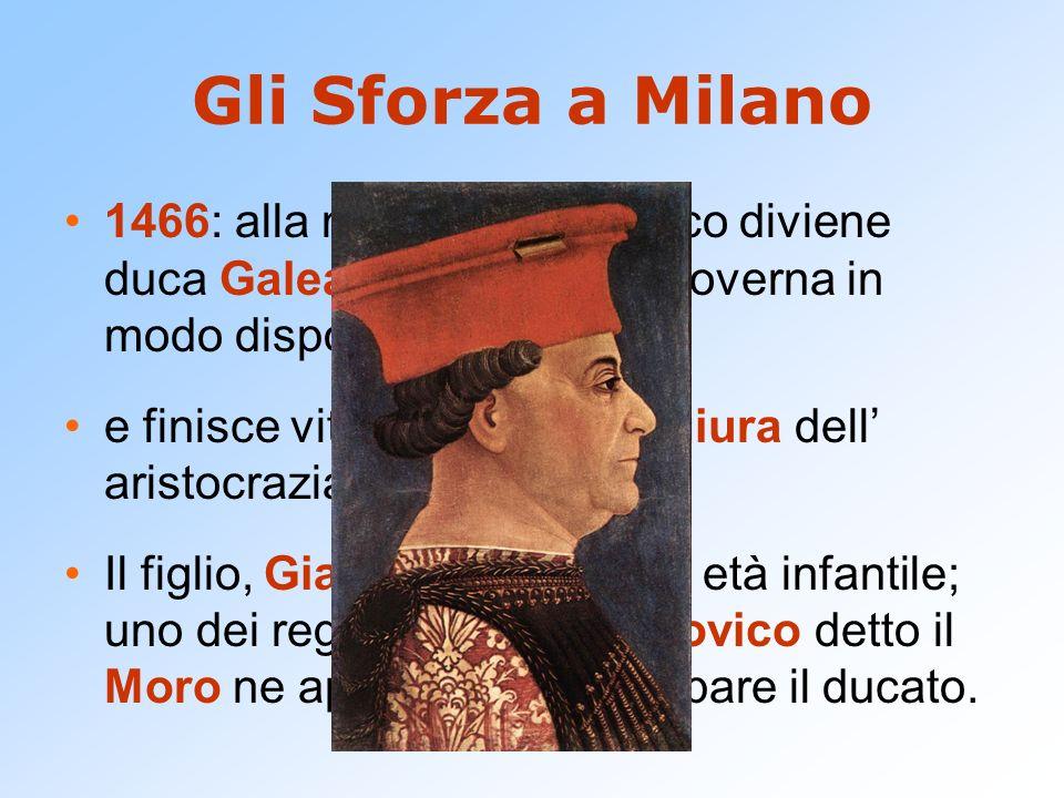 Gli Sforza a Milano 1466: alla morte di Francesco diviene duca Galeazzo Maria che governa in modo dispotico e finisce vittima di una congiura dell ari