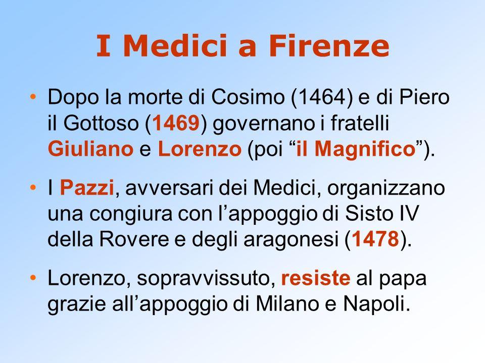 I Medici a Firenze Dopo la morte di Cosimo (1464) e di Piero il Gottoso (1469) governano i fratelli Giuliano e Lorenzo (poi il Magnifico). I Pazzi, av