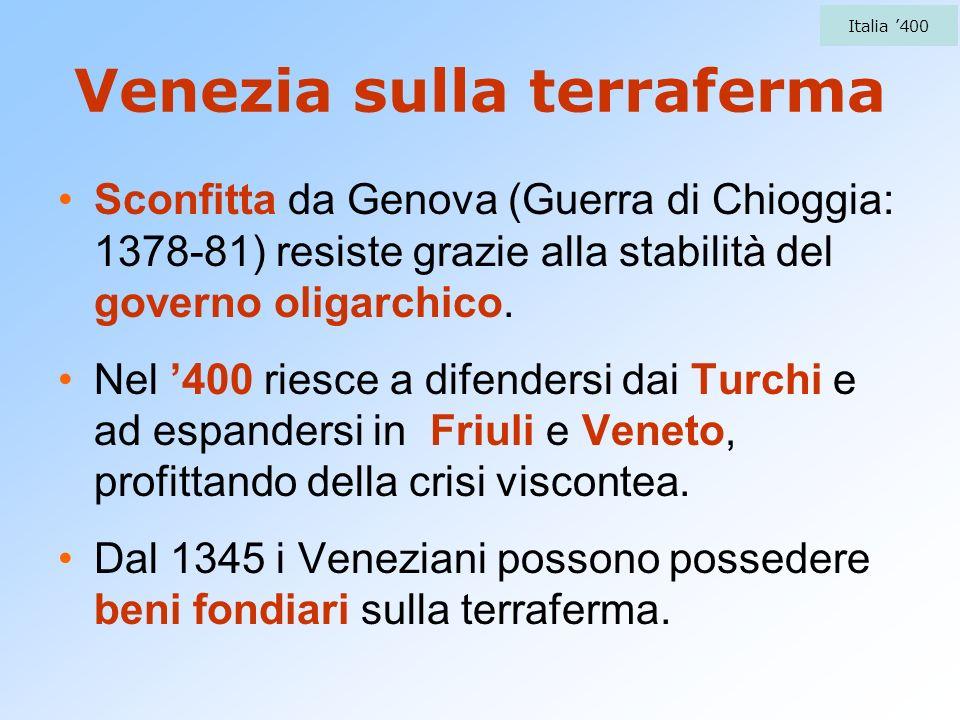 Venezia sulla terraferma Sconfitta da Genova (Guerra di Chioggia: 1378-81) resiste grazie alla stabilità del governo oligarchico. Nel 400 riesce a dif