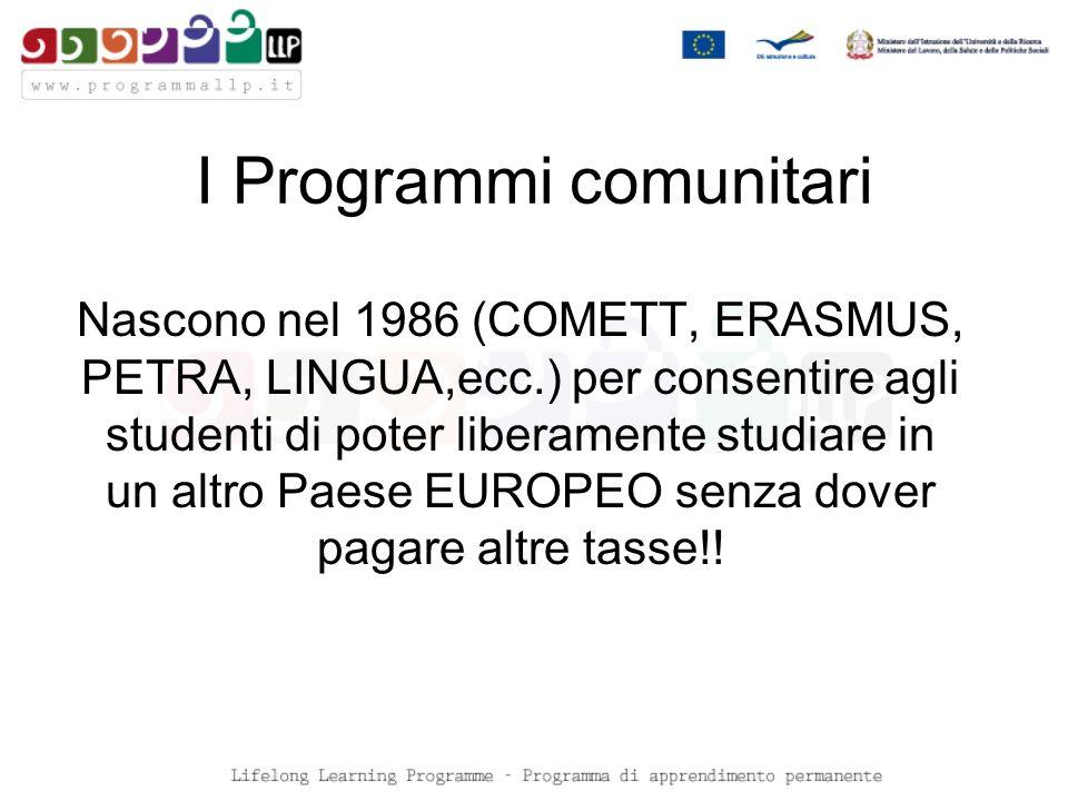 I Programmi comunitari Nascono nel 1986 (COMETT, ERASMUS, PETRA, LINGUA,ecc.) per consentire agli studenti di poter liberamente studiare in un altro Paese EUROPEO senza dover pagare altre tasse!!
