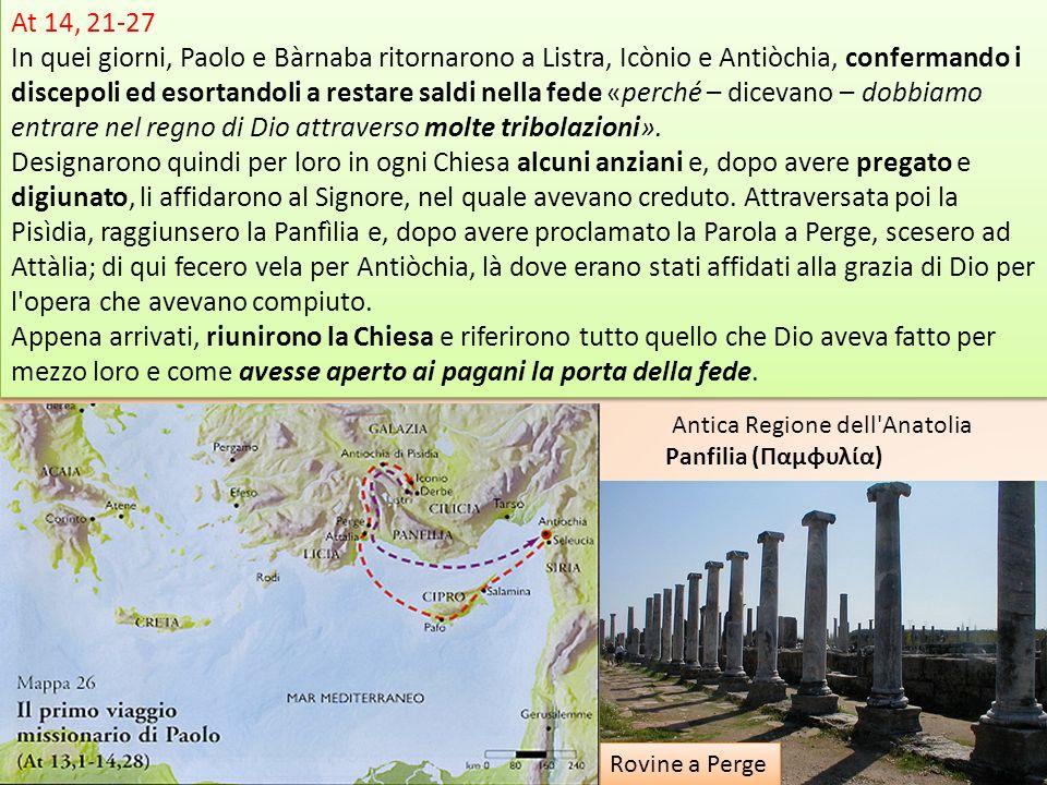 At 14, 21-27 In quei giorni, Paolo e Bàrnaba ritornarono a Listra, Icònio e Antiòchia, confermando i discepoli ed esortandoli a restare saldi nella fe