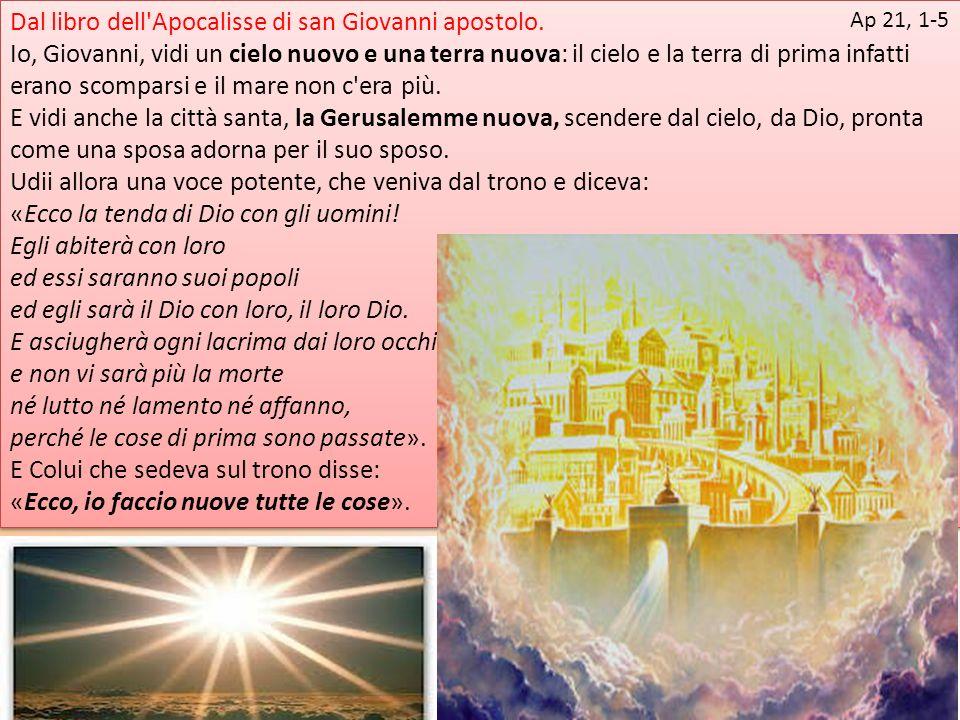 Dal libro dell'Apocalisse di san Giovanni apostolo. Io, Giovanni, vidi un cielo nuovo e una terra nuova: il cielo e la terra di prima infatti erano sc