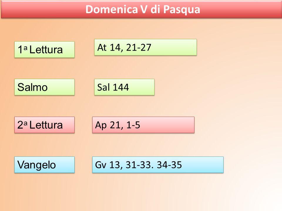 Domenica V di Pasqua 1 a Lettura Salmo 2 a Lettura Vangelo At 14, 21-27 Sal 144 Ap 21, 1-5 Gv 13, 31-33. 34-35
