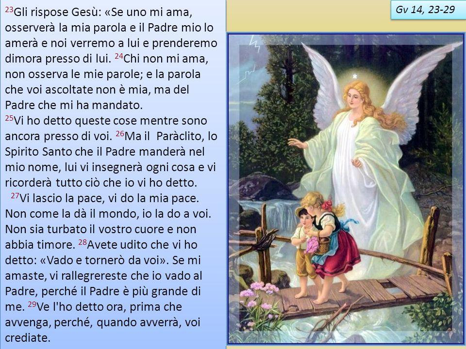 Gv 14, 23-29 23 Gli rispose Gesù: «Se uno mi ama, osserverà la mia parola e il Padre mio lo amerà e noi verremo a lui e prenderemo dimora presso di lu