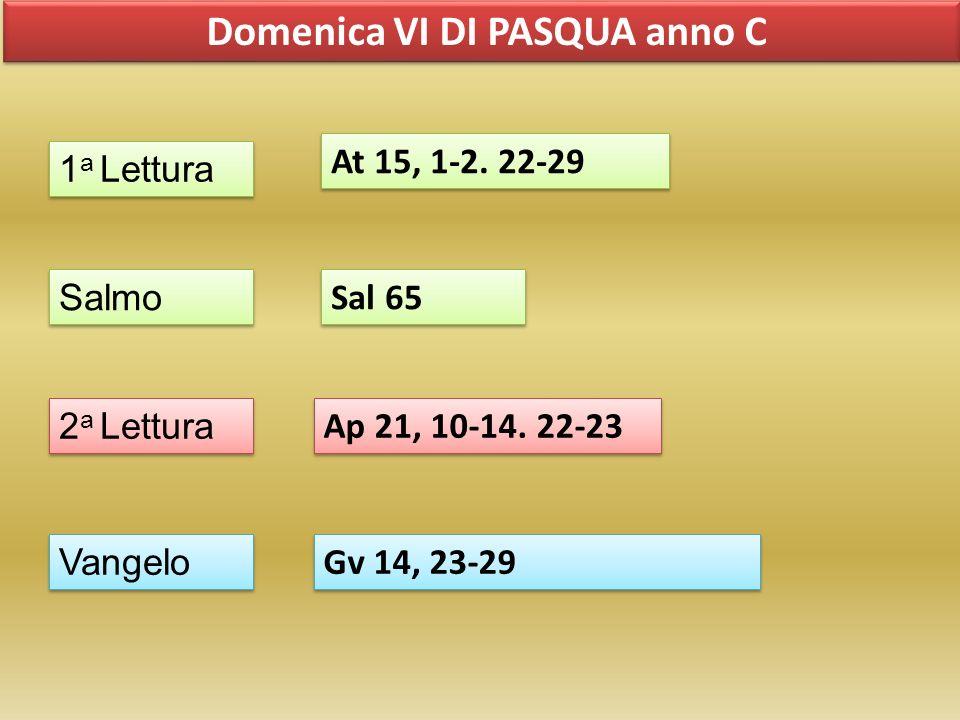 Domenica VI DI PASQUA anno C 1 a Lettura Salmo 2 a Lettura Vangelo At 15, 1-2. 22-29 Sal 65 Ap 21, 10-14. 22-23 Gv 14, 23-29