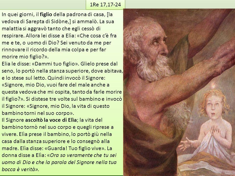 1Re 17,17-24 In quei giorni, il figlio della padrona di casa, [la vedova di Sarepta di Sidòne,] si ammalò. La sua malattia si aggravò tanto che egli c