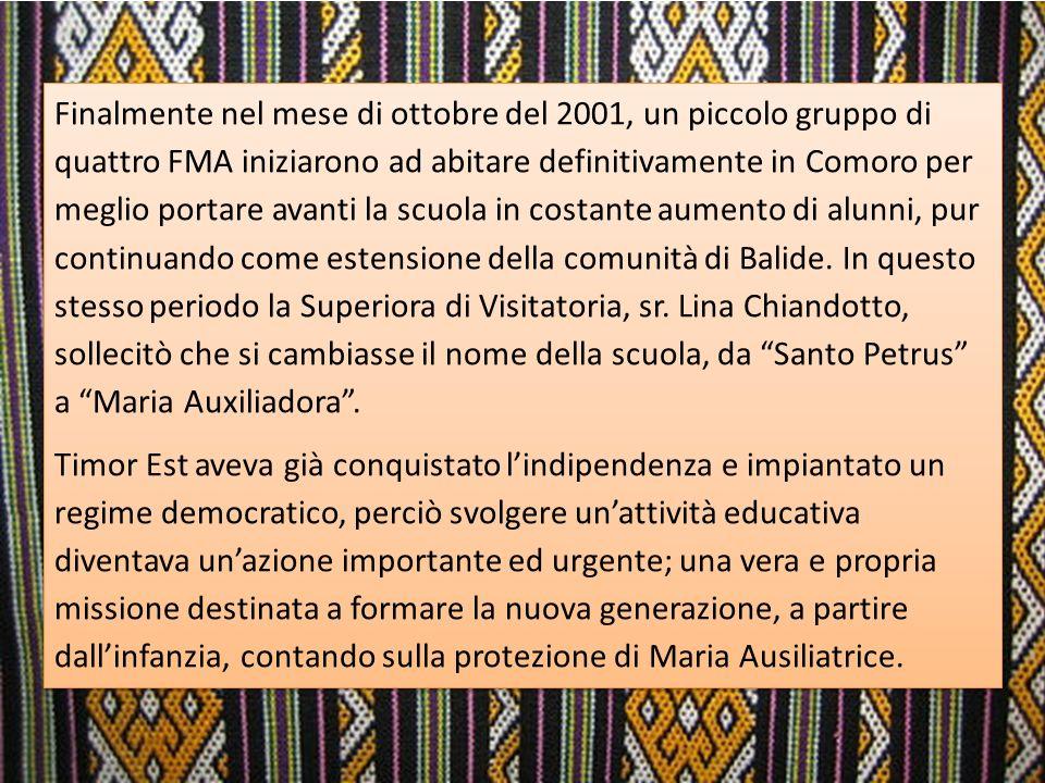Finalmente nel mese di ottobre del 2001, un piccolo gruppo di quattro FMA iniziarono ad abitare definitivamente in Comoro per meglio portare avanti la scuola in costante aumento di alunni, pur continuando come estensione della comunità di Balide.
