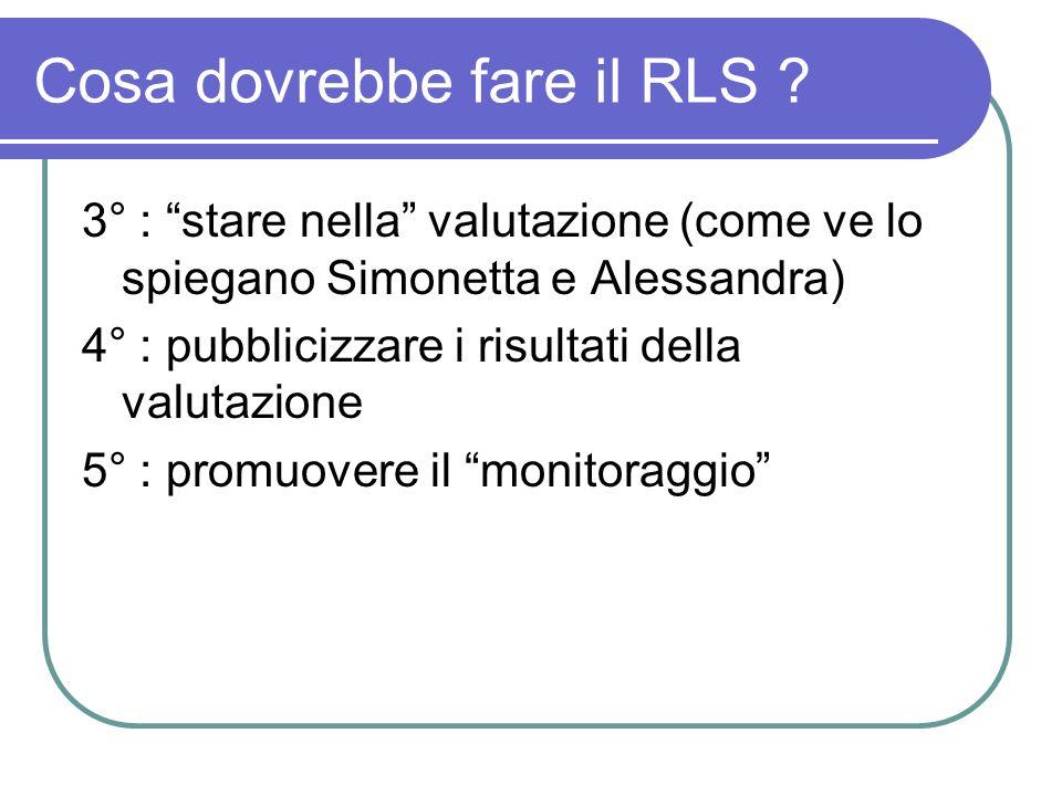 Cosa dovrebbe fare il RLS ? 3° : stare nella valutazione (come ve lo spiegano Simonetta e Alessandra) 4° : pubblicizzare i risultati della valutazione
