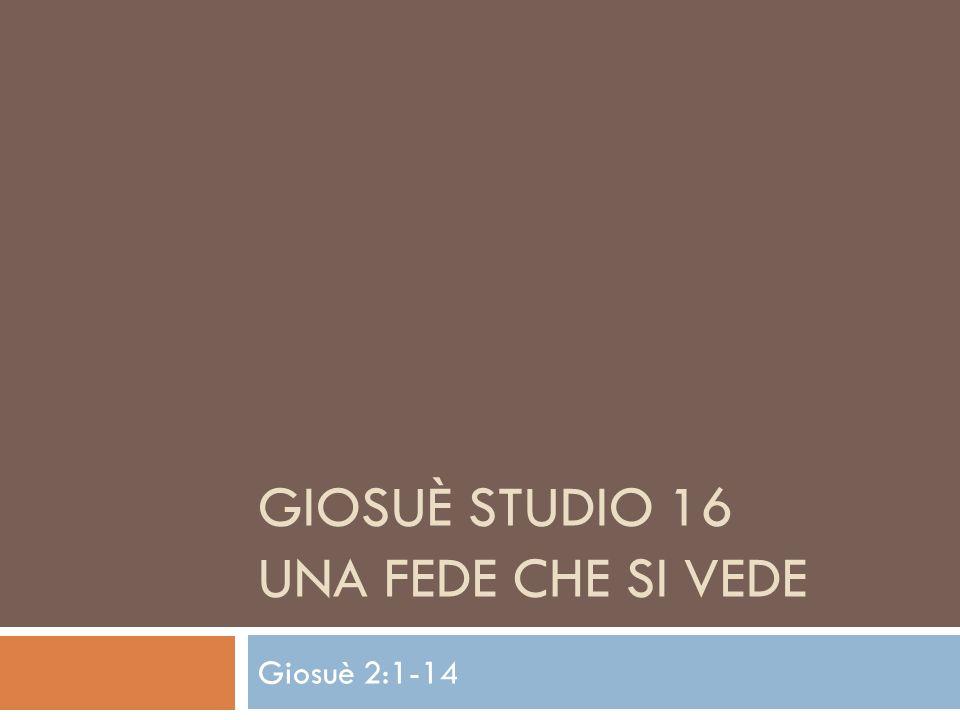 GIOSUÈ STUDIO 16 UNA FEDE CHE SI VEDE Giosuè 2:1-14