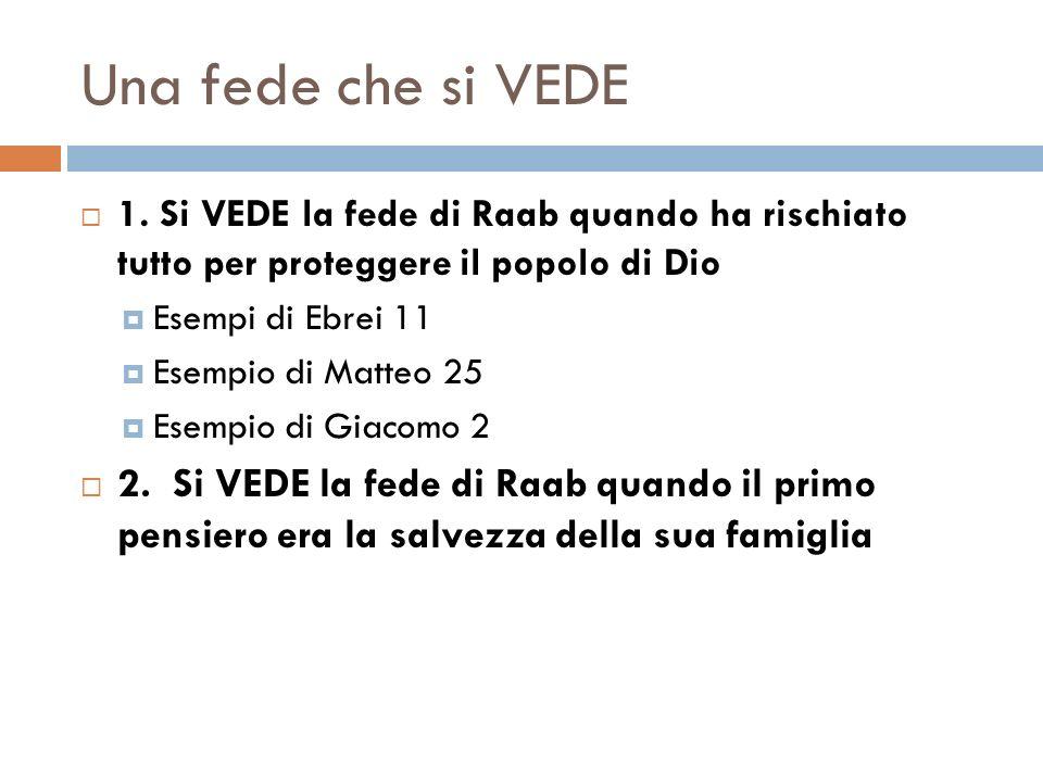 Una fede che si VEDE 1. Si VEDE la fede di Raab quando ha rischiato tutto per proteggere il popolo di Dio Esempi di Ebrei 11 Esempio di Matteo 25 Esem