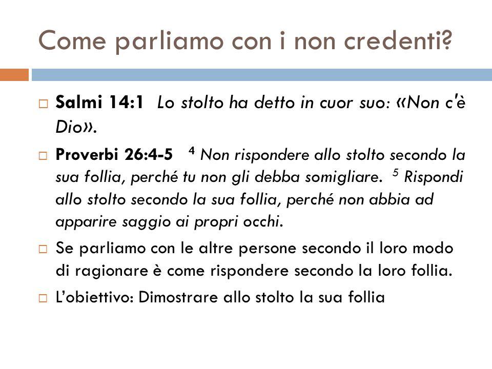 Come parliamo con i non credenti? Salmi 14:1 Lo stolto ha detto in cuor suo: «Non c'è Dio». Proverbi 26:4-5 4 Non rispondere allo stolto secondo la su