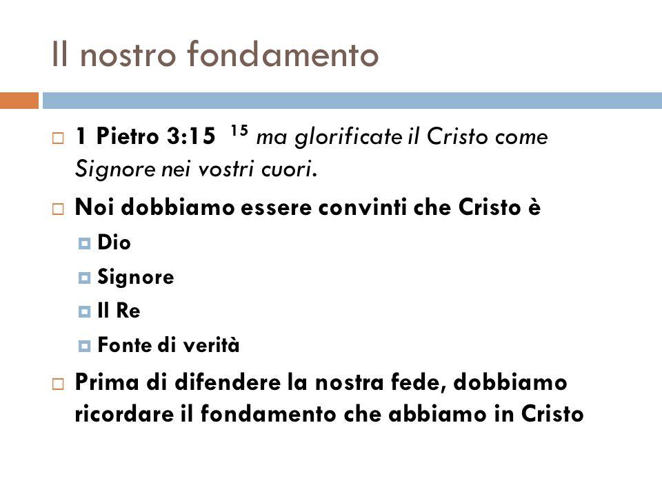 Il nostro fondamento 1 Pietro 3:15 15 ma glorificate il Cristo come Signore nei vostri cuori. Noi dobbiamo essere convinti che Cristo è Dio Signore Il