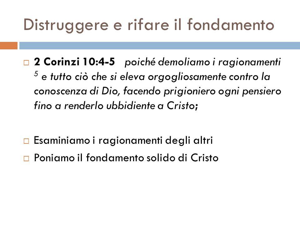 Distruggere e rifare il fondamento 2 Corinzi 10:4-5 poiché demoliamo i ragionamenti 5 e tutto ciò che si eleva orgogliosamente contro la conoscenza di