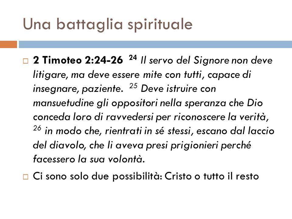 Una battaglia spirituale 2 Timoteo 2:24-26 24 Il servo del Signore non deve litigare, ma deve essere mite con tutti, capace di insegnare, paziente. 25