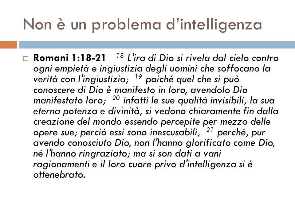 Non è un problema dintelligenza Romani 1:18-21 18 L'ira di Dio si rivela dal cielo contro ogni empietà e ingiustizia degli uomini che soffocano la ver