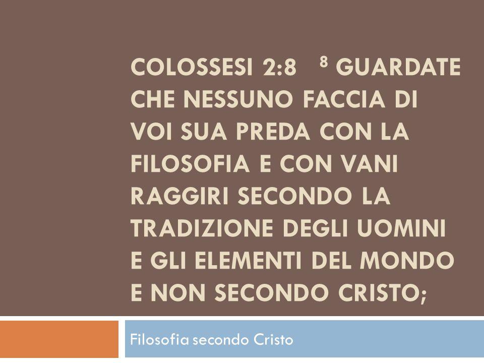 COLOSSESI 2:8 8 GUARDATE CHE NESSUNO FACCIA DI VOI SUA PREDA CON LA FILOSOFIA E CON VANI RAGGIRI SECONDO LA TRADIZIONE DEGLI UOMINI E GLI ELEMENTI DEL