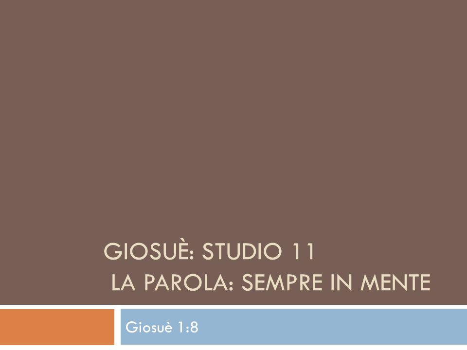 GIOSUÈ: STUDIO 11 LA PAROLA: SEMPRE IN MENTE Giosuè 1:8