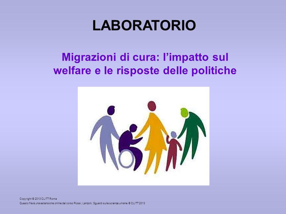 Copyright © 2013 CLITT Roma Questo file è una estensione online del corso Rossi, Lanzoni, Sguardi sulle scienze umane © CLITT 2013 LABORATORIO Migrazioni di cura: limpatto sul welfare e le risposte delle politiche