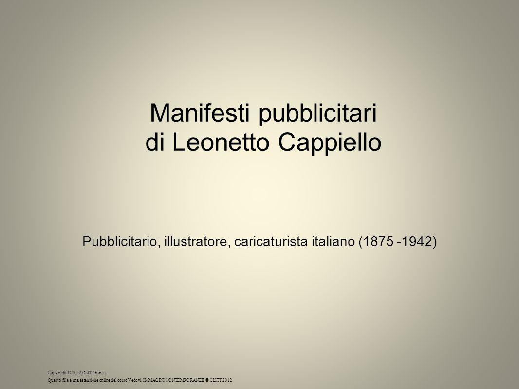 Manifesti pubblicitari di Leonetto Cappiello Pubblicitario, illustratore, caricaturista italiano (1875 -1942) Copyright © 2012 CLITT Roma Questo file