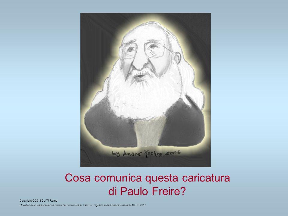 Cosa comunica questa caricatura di Paulo Freire? Copyright © 2013 CLITT Roma Questo file è una estensione online del corso Rossi, Lanzoni, Sguardi sul