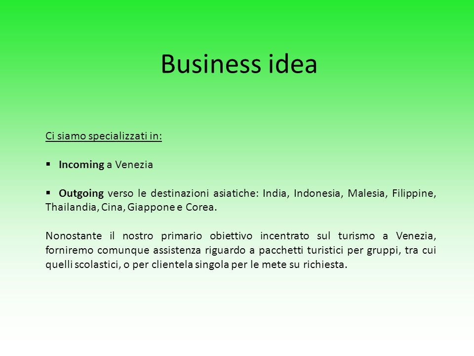 Business idea Ci siamo specializzati in: Incoming a Venezia Outgoing verso le destinazioni asiatiche: India, Indonesia, Malesia, Filippine, Thailandia, Cina, Giappone e Corea.
